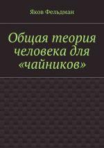скачать книгу Общая теория человека для «чайников» автора Яков Фельдман