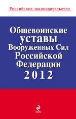 скачать книгу Общевоинские уставы Вооруженных Сил Российской Федерации 2012 автора  Коллектив авторов