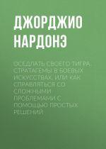скачать книгу Оседлать своего тигра. Cтратагемы в боевых искусствах, или Как справляться со сложными проблемами с помощью простых решений автора Джорджио Нардонэ