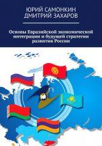 скачать книгу Основы Евразийской экономической интеграции ибудущей стратегии развития России автора Дмитрий Захаров