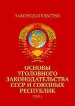 скачать книгу Основы уголовного законодательства СССРисоюзных республик. 1958г. автора Тимур Воронков