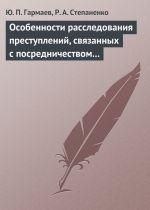 скачать книгу Особенности расследования преступлений, связанных с посредничеством во взяточничестве автора Роман Степаненко