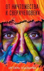 скачать книгу От ничтожества к сверхчеловеку автора Игорь Кузьма