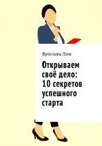 скачать книгу Открываем своё дело: 10 секретов успешного старта автора Ярослава Лим