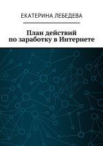 скачать книгу План действий позаработку вИнтернете автора Екатерина Лебедева