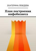 скачать книгу План построения инфобизнеса автора Екатерина Лебедева