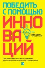 скачать книгу Победить с помощью инноваций. Практическое руководство по управлению организационными изменениями и обновлениями автора Майкл Ташмен