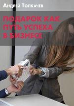 скачать книгу Подарок как путь успеха в бизнесе автора Андрей Толкачев