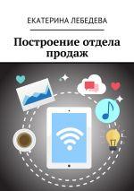 скачать книгу Построение отдела продаж автора Екатерина Лебедева