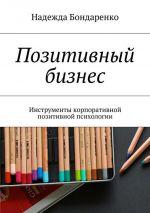 скачать книгу Позитивный бизнес. Инструменты корпоративной позитивной психологии автора Надежда Бондаренко