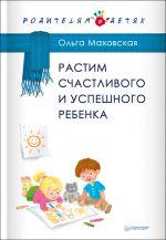 скачать книгу Растим счастливого и успешного ребенка автора Ольга Маховская