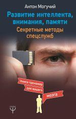 скачать книгу Развитие интеллекта, внимания, памяти. Секретные методы спецслужб автора Антон Могучий