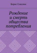 скачать книгу Рождение и смерть общества потребления автора Борис Соколин