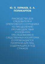 скачать книгу Руководство для следователя и оперативного сотрудника по преодолению противодействия уголовному преследованию в следственных изоляторах (сопровождается Памяткой для лиц, содержащихся под стражей) автора Борис Поликарпов