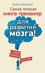 скачать книгу Самая полная книга-тренажер для развития мозга! Новые тренинги для ума автора Антон Могучий