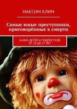скачать книгу Самые юные преступники, приговорённые к смерти. Казни детей иподростков от10до17лет автора Максим Клим