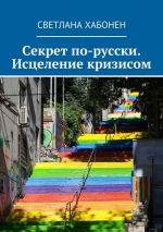 скачать книгу Секрет по-русски. Исцеление кризисом автора Светлана Хабонен