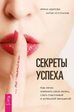 скачать книгу Секреты успеха по-женски. Как легко изменить свою жизнь, стать счастливой и успешной женщиной автора Ирина Удилова