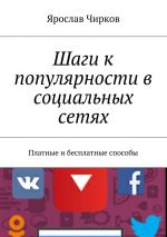 скачать книгу Шаги к популярности в социальных сетях. Платные ибесплатные способы автора Ярослав Чирков