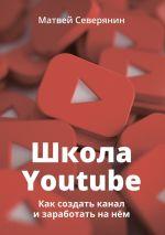 скачать книгу Школа YouTube. Как создать канал и заработать на нём автора Матвей Северянин