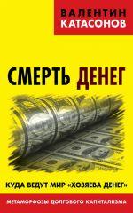 скачать книгу Смерть денег. Куда ведут мир «хозяева денег». Метаморфозы долгового капитализма автора Валентин Катасонов