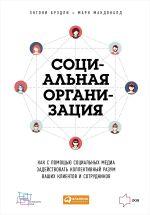 скачать книгу Социальная организация: Как с помощью социальных медиа задействовать коллективный разум ваших клиентов и сотрудников автора Энтони Брэдли