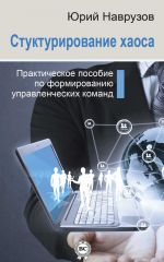 скачать книгу Структурирование хаоса или практическое руководство по управлению командой автора Юрий Наврузов