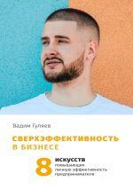 скачать книгу Сверхэффективность в бизнесе. 8искусств, повышающих личную эффективность предпринимателя автора Вадим Гуляев