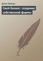 скачать книгу Свой бизнес: создание собственной фирмы автора Денис Шевчук
