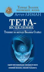 скачать книгу Тета-исцеление. Тренинг по методу Вианны Стайбл. Задействуй уникальные способности мозга. Исполняй желания, изменяй реальность автора Артур Лиман
