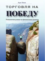 скачать книгу Торговля на победу. Психология успеха на финансовых рынках автора Ари Киев