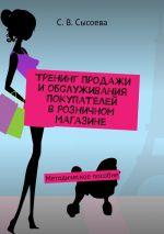 скачать книгу Тренинг продажи и обслуживания покупателей в розничном магазине. Методическое пособие автора С. Сысоева