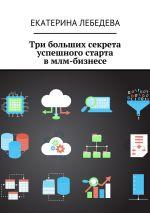 скачать книгу Три больших секрета успешного старта вмлм-бизнесе автора Екатерина Лебедева
