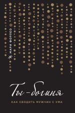 скачать книгу Ты – богиня! Как сводить мужчин с ума автора Мари Форлео