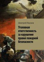 скачать книгу Уголовная ответственность за нарушение правил пожарной безопасности автора Дмитрий Наумов