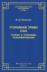 скачать книгу Уголовное право США: успехи и проблемы реформирования автора И. Козочкин