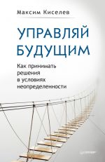 скачать книгу Управляй будущим. Как принимать решения в условиях неопределенности автора Максим Киселев