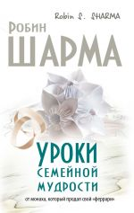 скачать книгу Уроки семейной мудрости от монаха, который продал свой «феррари» автора Робин Шарма