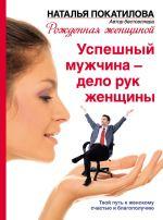 скачать книгу Успешный мужчина – дело рук женщины. Твой путь к женскому счастью и благополучию автора Наталья Покатилова