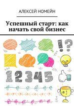 скачать книгу Успешный старт: какначать свой бизнес автора Алексей Номейн