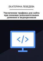 скачать книгу Увеличение трафика для сайта при помощи дополнительных доменов ивидеороликов автора Екатерина Лебедева