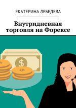 скачать книгу Внутридневная торговля наФорексе автора Екатерина Лебедева