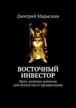 скачать книгу Восточный инвестор. Пять золотых копилок для богатства ипроцветания автора Дмитрий Марыскин
