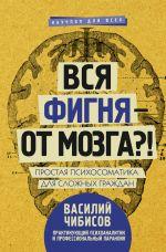 скачать книгу Вся фигня – от мозга?! Простая психосоматика для сложных граждан автора Василий Чибисов