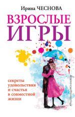 скачать книгу Взрослые игры. Секреты удовольствия и счастья в совместной жизни автора Ирина Чеснова