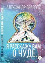 скачать книгу Я расскажу вам о чуде… автора Александр Бравозу