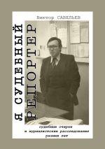 скачать книгу Я судебный репортер. Судебные очерки и журналистские расследования разных лет автора Виктор Савельев