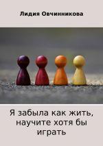 скачать книгу Я забыла как жить, научите хотя бы играть автора Лидия Овчинникова