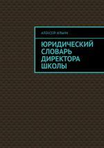 скачать книгу Юридический словарь директора школы автора Алексей Ильин