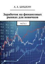 скачать книгу Заработок на финансовых рынках для новичков. Часть2 автора А. Шишкин